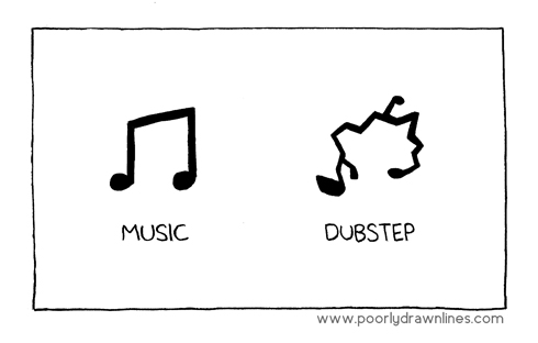 What dubstep is to music, to some.
